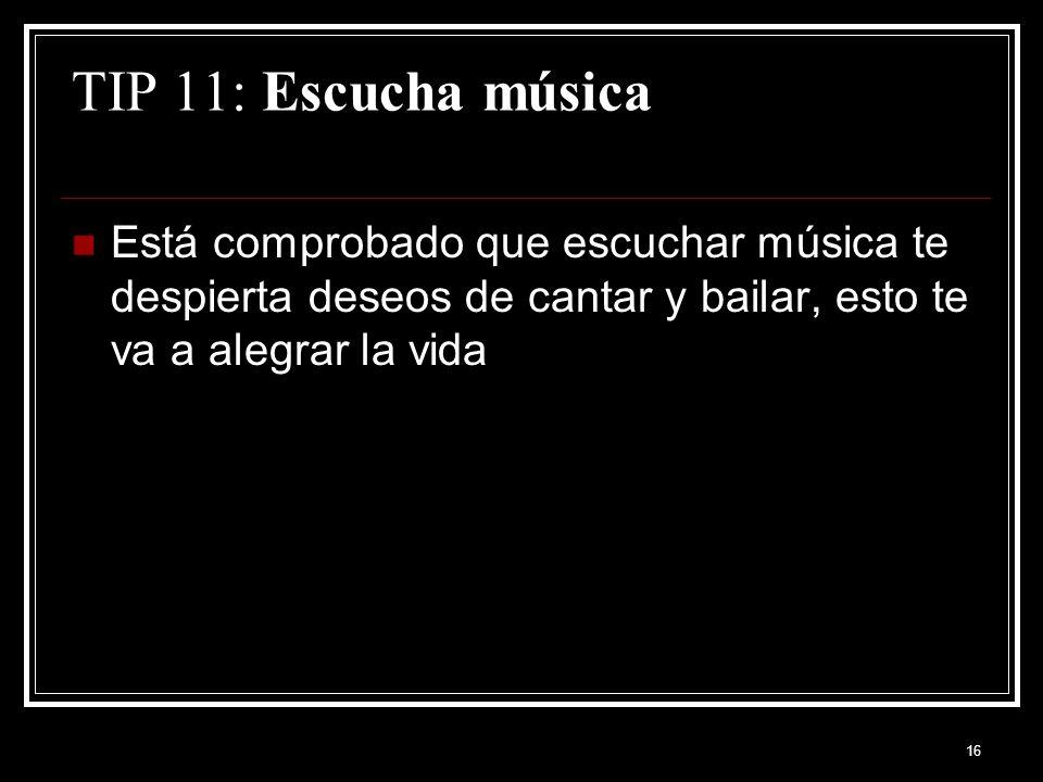 16 TIP 11: Escucha música Está comprobado que escuchar música te despierta deseos de cantar y bailar, esto te va a alegrar la vida