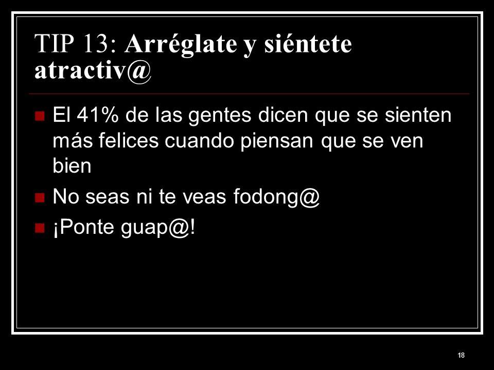 18 TIP 13: Arréglate y siéntete atractiv@ El 41% de las gentes dicen que se sienten más felices cuando piensan que se ven bien No seas ni te veas fodong@ ¡Ponte guap@!