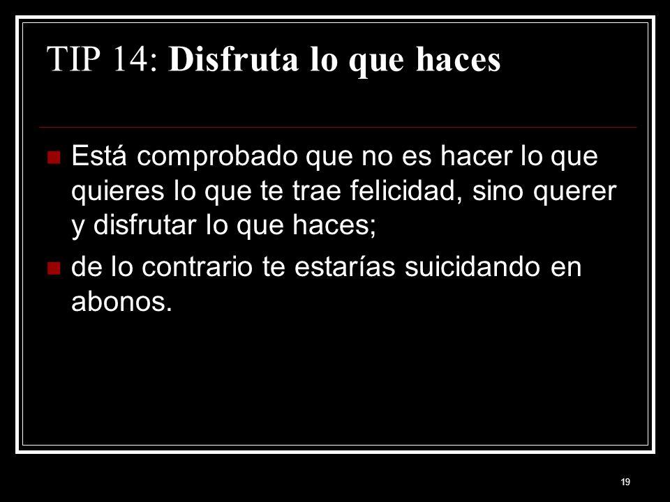 19 TIP 14: Disfruta lo que haces Está comprobado que no es hacer lo que quieres lo que te trae felicidad, sino querer y disfrutar lo que haces; de lo contrario te estarías suicidando en abonos.