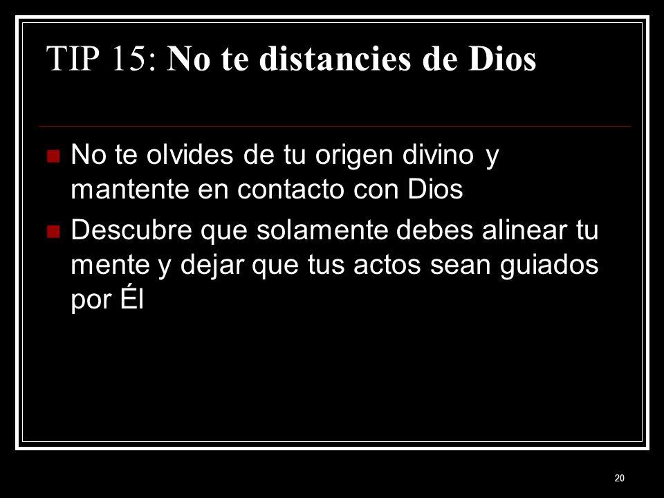 20 TIP 15: No te distancies de Dios No te olvides de tu origen divino y mantente en contacto con Dios Descubre que solamente debes alinear tu mente y dejar que tus actos sean guiados por Él