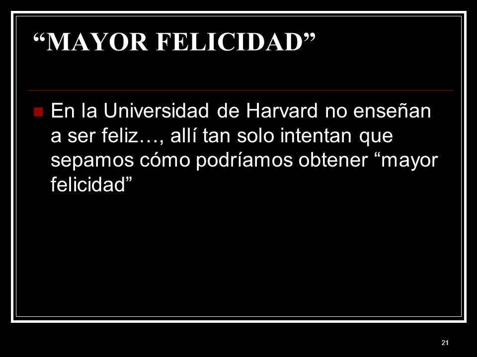 21 MAYOR FELICIDAD En la Universidad de Harvard no enseñan a ser feliz…, allí tan solo intentan que sepamos cómo podríamos obtener mayor felicidad