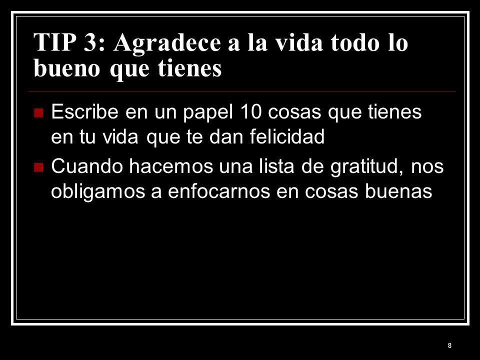 8 TIP 3: Agradece a la vida todo lo bueno que tienes Escribe en un papel 10 cosas que tienes en tu vida que te dan felicidad Cuando hacemos una lista de gratitud, nos obligamos a enfocarnos en cosas buenas