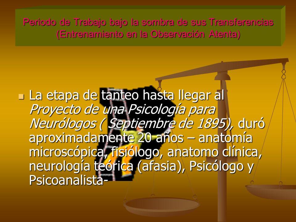 Periodo de Trabajo bajo la sombra de sus Transferencias (Entrenamiento en la Observación Atenta) La etapa de tanteo hasta llegar al Proyecto de una Psicología para Neurólogos ( Septiembre de 1895), duró aproximadamente 20 años – anatomía microscópica, fisiólogo, anatomo clínica, neurología teórica (afasia), Psicólogo y Psicoanalista-