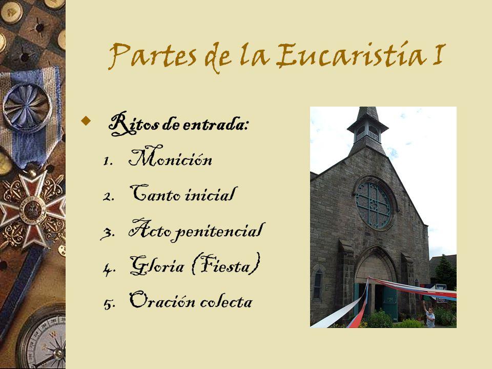 Partes de la Eucaristía I Ritos de entrada: 1. Monición 2. Canto inicial 3. Acto penitencial 4. Gloria (Fiesta) 5. Oración colecta