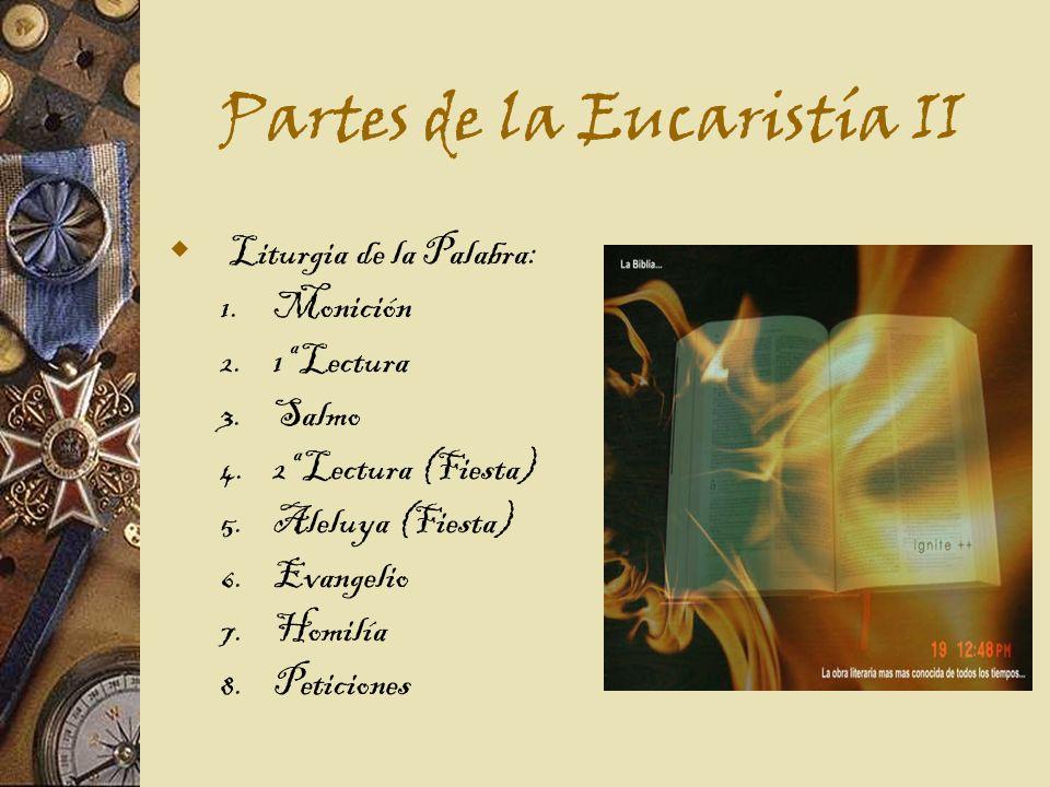Partes de la Eucaristía II Liturgia de la Palabra: 1. Monición 2. 1ª Lectura 3. Salmo 4. 2ª Lectura (Fiesta) 5. Aleluya (Fiesta) 6. Evangelio 7. Homil