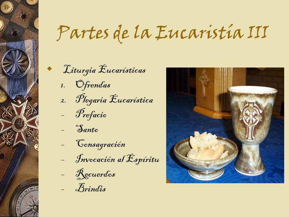 Partes de la Eucaristía III Liturgia Eucarísticas 1. Ofrendas 2. Plegaria Eucarística – Prefacio – Santo – Consagración – Invocación al Espíritu – Rec