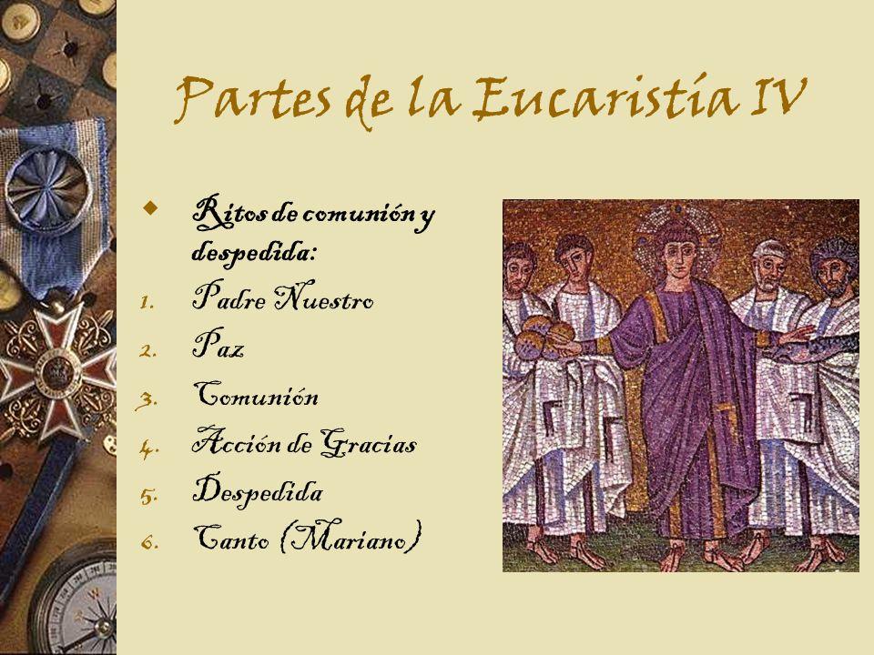 Partes de la Eucaristía IV Ritos de comunión y despedida: 1.Padre Nuestro 2.Paz 3.Comunión 4.Acción de Gracias 5.Despedida 6.Canto (Mariano)
