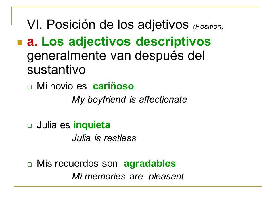 VI. Posición de los adjetivos (Position) a. Los adjectivos descriptivos generalmente van después del sustantivo Mi novio es cariñoso My boyfriend is a