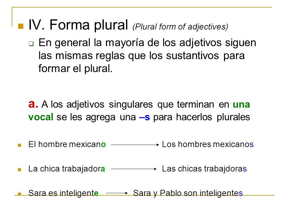IV. Forma plural (Plural form of adjectives) En general la mayoría de los adjetivos siguen las mismas reglas que los sustantivos para formar el plural