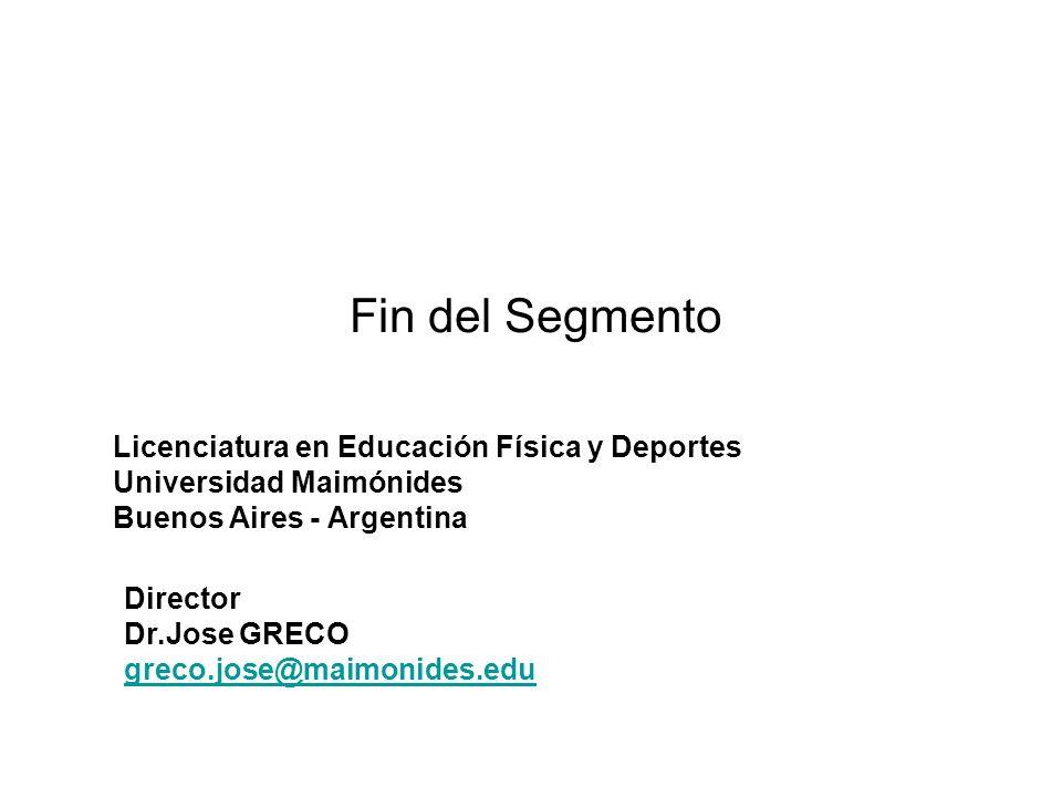 Fin del Segmento Licenciatura en Educación Física y Deportes Universidad Maimónides Buenos Aires - Argentina Director Dr.Jose GRECO greco.jose@maimonides.edu