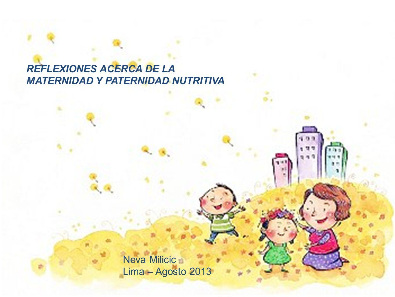 REFLEXIONES ACERCA DE LA MATERNIDAD Y PATERNIDAD NUTRITIVA Neva Milicic Lima – Agosto 2013