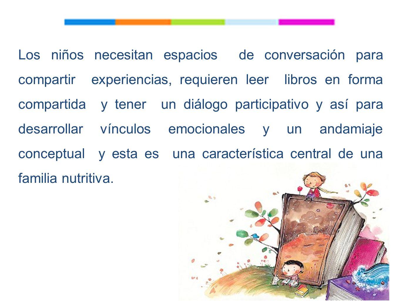 Los niños necesitan espacios de conversación para compartir experiencias, requieren leer libros en forma compartida y tener un diálogo participativo y así para desarrollar vínculos emocionales y un andamiaje conceptual y esta es una característica central de una familia nutritiva.