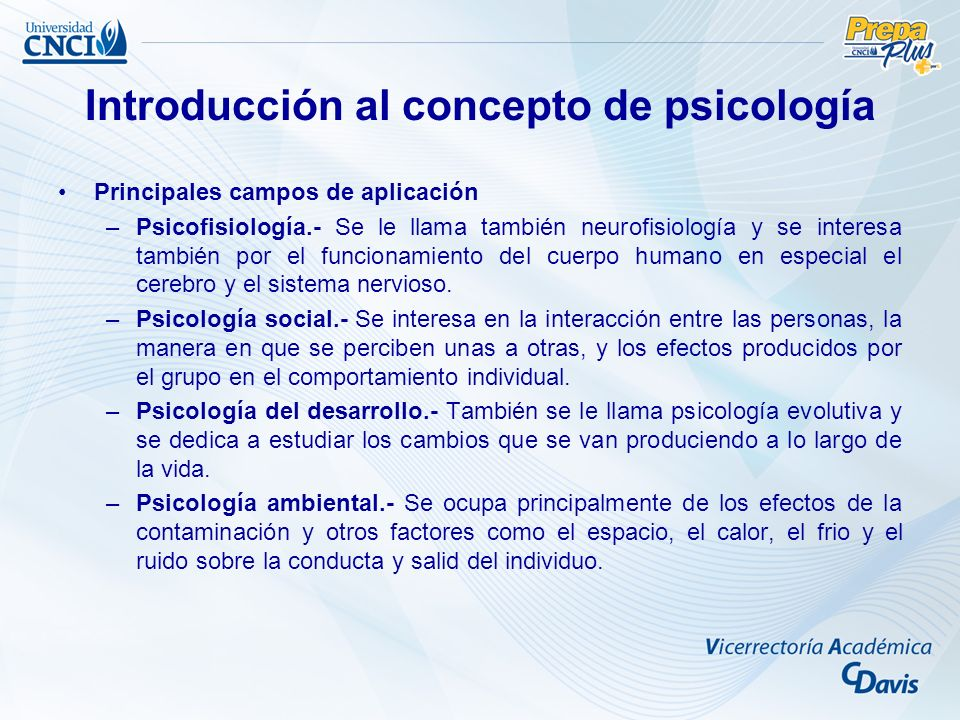 Introducción al concepto de psicología Principales campos de aplicación –Psicofisiología.- Se le llama también neurofisiología y se interesa también por el funcionamiento del cuerpo humano en especial el cerebro y el sistema nervioso.