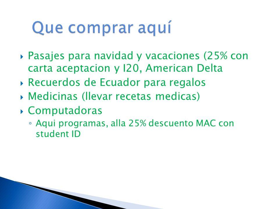 Pasajes para navidad y vacaciones (25% con carta aceptacion y I20, American Delta Recuerdos de Ecuador para regalos Medicinas (llevar recetas medicas) Computadoras Aqui programas, alla 25% descuento MAC con student ID