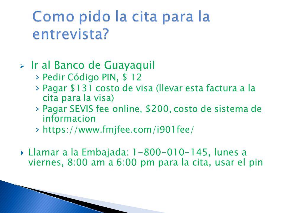 Ir al Banco de Guayaquil Pedir Código PIN, $ 12 Pagar $131 costo de visa (llevar esta factura a la cita para la visa) Pagar SEVIS fee online, $200, costo de sistema de informacion https://www.fmjfee.com/i901fee/ Llamar a la Embajada: 1-800-010-145, lunes a viernes, 8:00 am a 6:00 pm para la cita, usar el pin