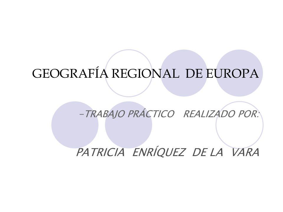 GEOGRAFÍA REGIONAL DE EUROPA -TRABAJO PRÁCTICO REALIZADO POR: PATRICIA ENRÍQUEZ DE LA VARA