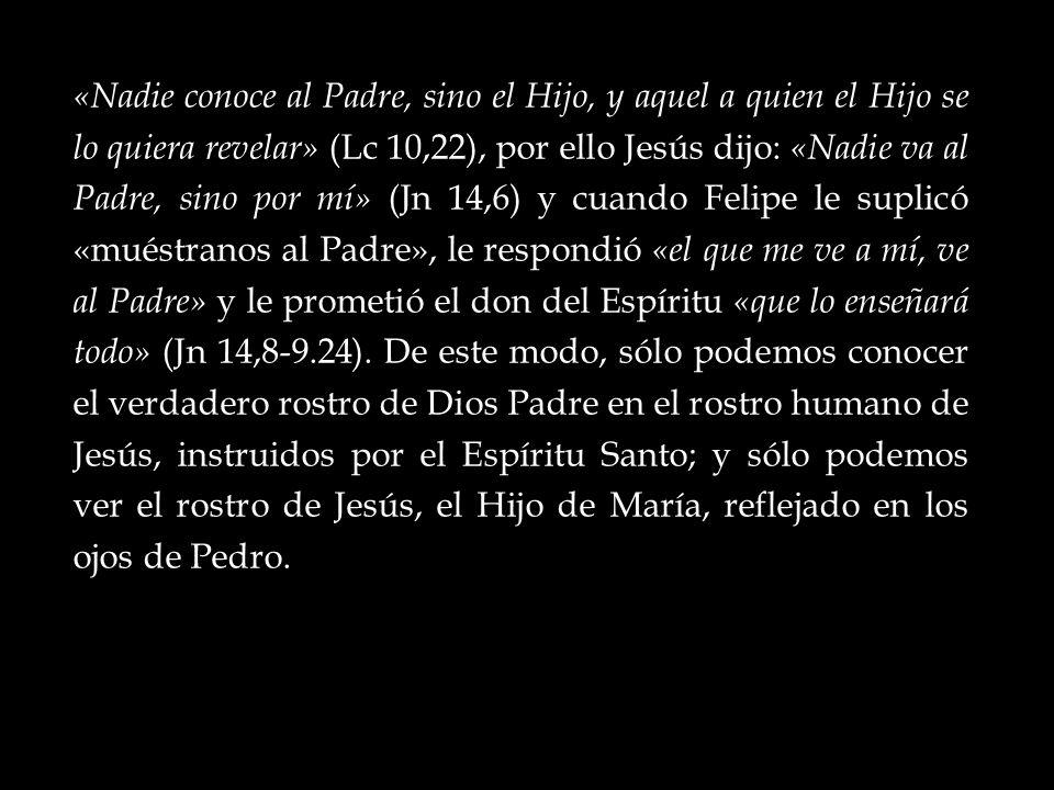«Nadie conoce al Padre, sino el Hijo, y aquel a quien el Hijo se lo quiera revelar» (Lc 10,22), por ello Jesús dijo: «Nadie va al Padre, sino por mí» (Jn 14,6) y cuando Felipe le suplicó «muéstranos al Padre», le respondió «el que me ve a mí, ve al Padre» y le prometió el don del Espíritu «que lo enseñará todo» (Jn 14,8-9.24).