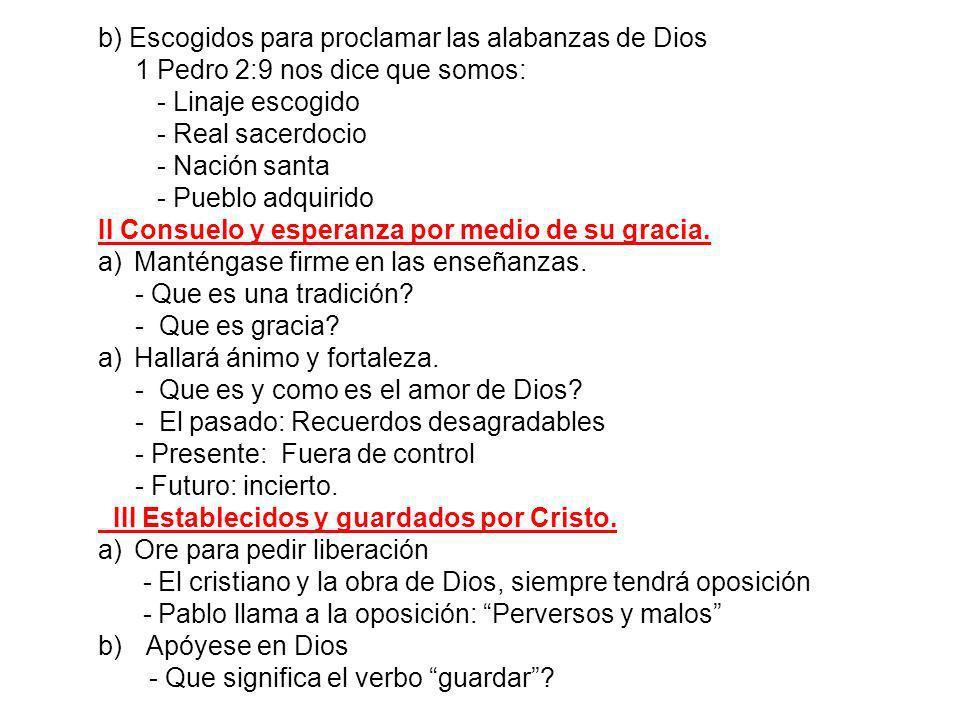 b) Escogidos para proclamar las alabanzas de Dios 1 Pedro 2:9 nos dice que somos: - Linaje escogido - Real sacerdocio - Nación santa - Pueblo adquirid