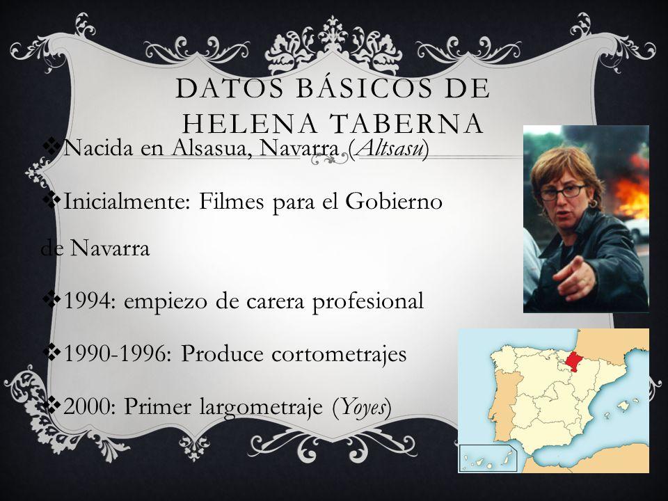 DATOS BÁSICOS DE HELENA TABERNA Nacida en Alsasua, Navarra (Altsasu) Inicialmente: Filmes para el Gobierno de Navarra 1994: empiezo de carera profesional 1990-1996: Produce cortometrajes 2000: Primer largometraje (Yoyes)