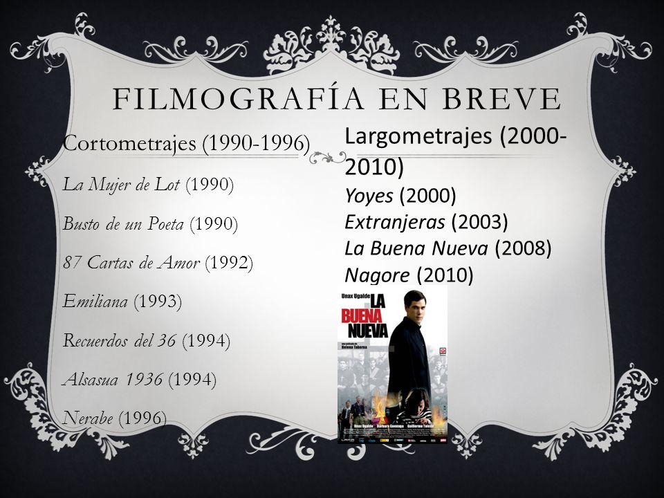 FILMOGRAFÍA EN BREVE Cortometrajes (1990-1996) La Mujer de Lot (1990) Busto de un Poeta (1990) 87 Cartas de Amor (1992) Emiliana (1993) Recuerdos del 36 (1994) Alsasua 1936 (1994) Nerabe (1996) Largometrajes (2000- 2010) Yoyes (2000) Extranjeras (2003) La Buena Nueva (2008) Nagore (2010)