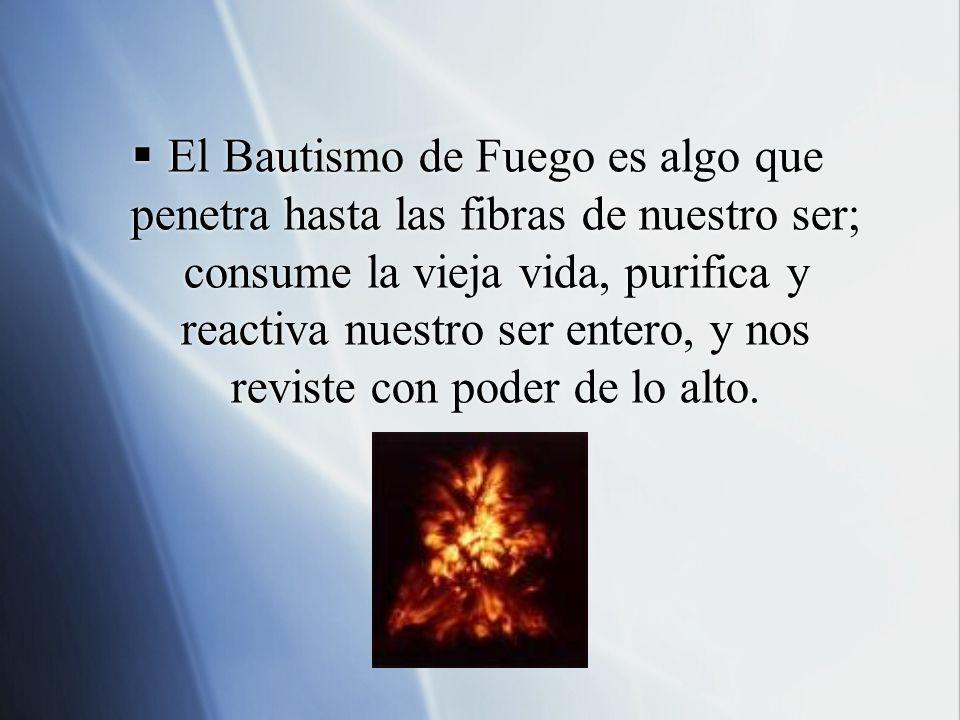 El Bautismo de Fuego es algo que penetra hasta las fibras de nuestro ser; consume la vieja vida, purifica y reactiva nuestro ser entero, y nos reviste