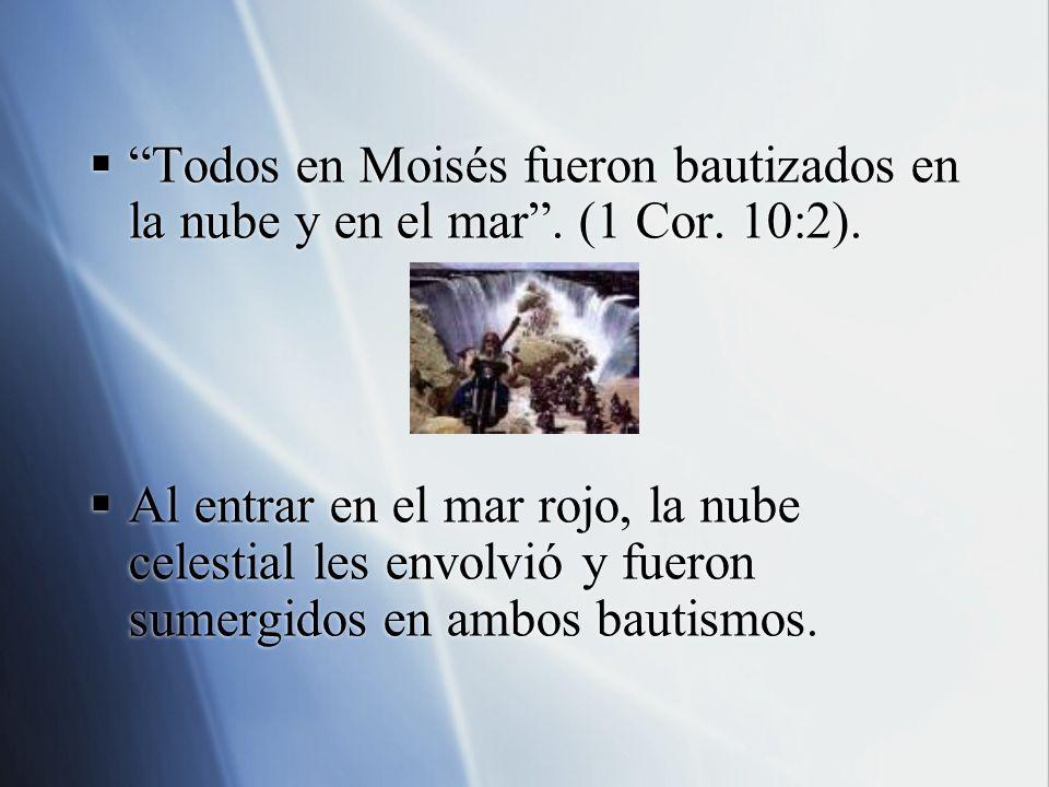 Todos en Moisés fueron bautizados en la nube y en el mar. (1 Cor. 10:2). Al entrar en el mar rojo, la nube celestial les envolvió y fueron sumergidos