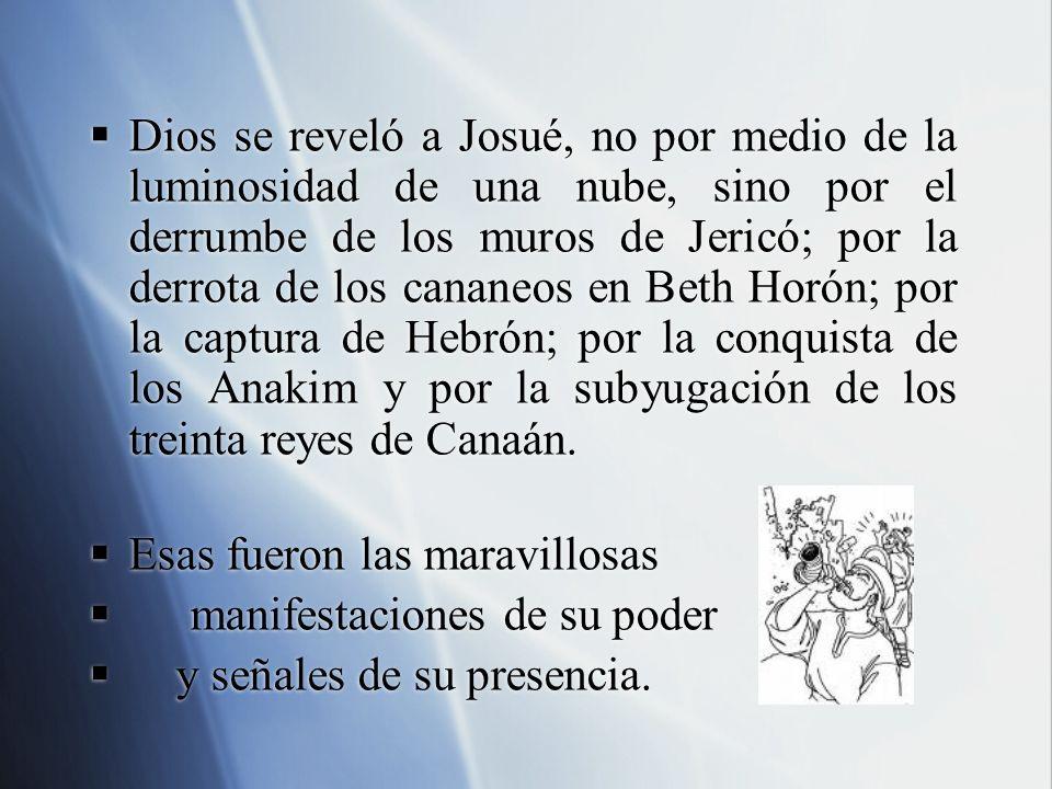 Dios se reveló a Josué, no por medio de la luminosidad de una nube, sino por el derrumbe de los muros de Jericó; por la derrota de los cananeos en Bet
