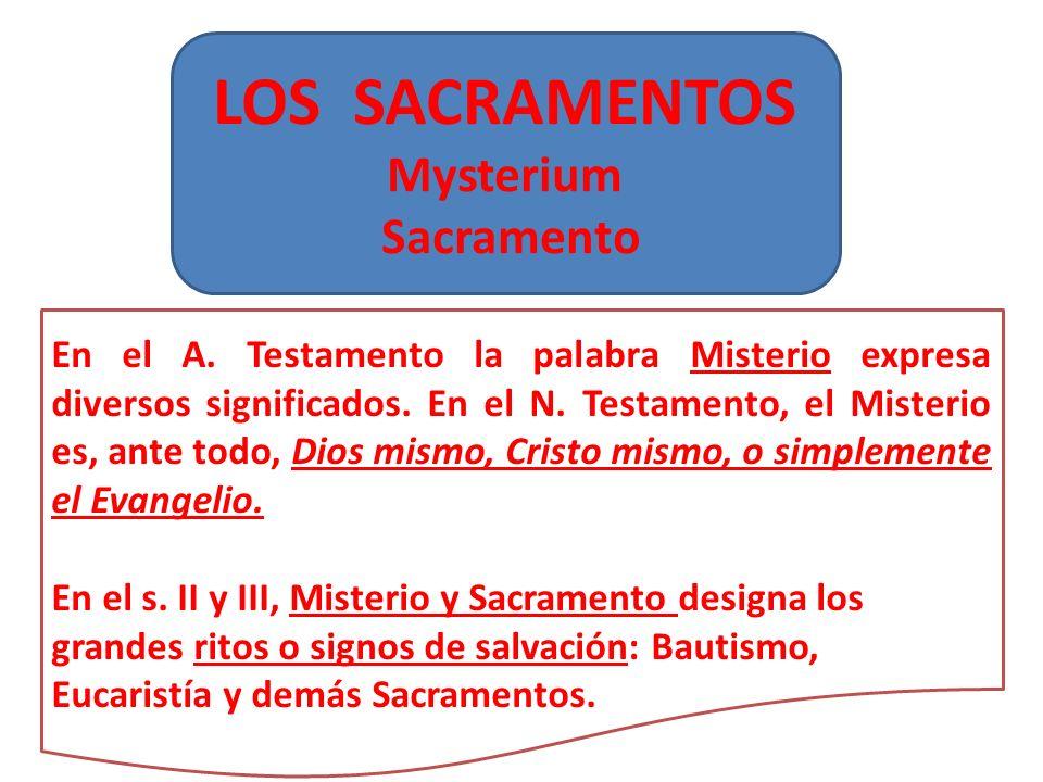 LOS SACRAMENTOS Mysterium Sacramento En el A. Testamento la palabra Misterio expresa diversos significados. En el N. Testamento, el Misterio es, ante