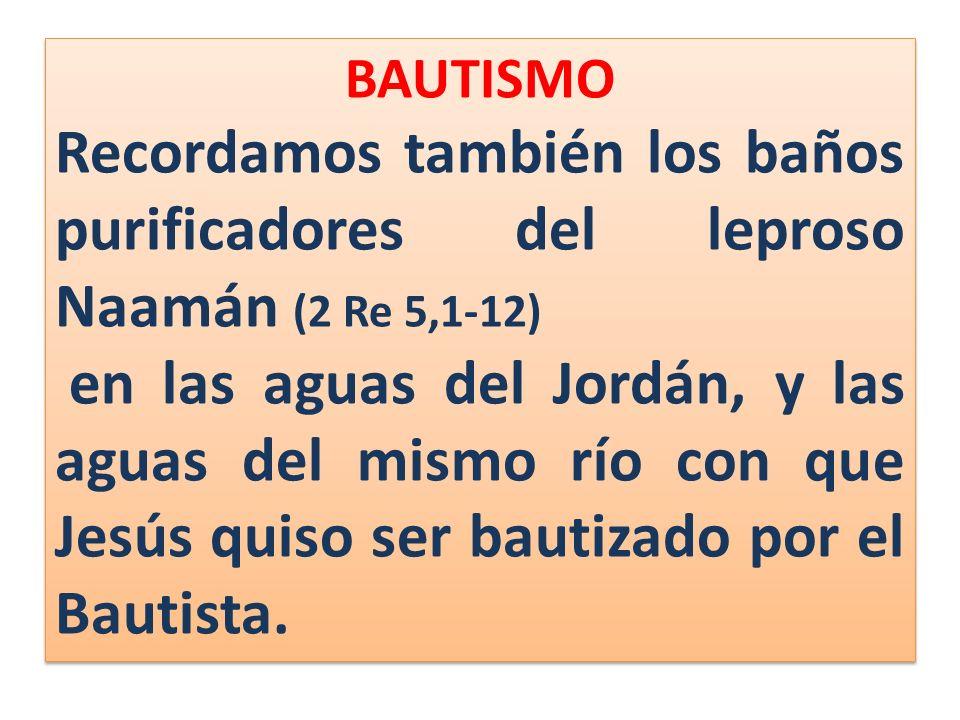 BAUTISMO Recordamos también los baños purificadores del leproso Naamán (2 Re 5,1-12) en las aguas del Jordán, y las aguas del mismo río con que Jesús