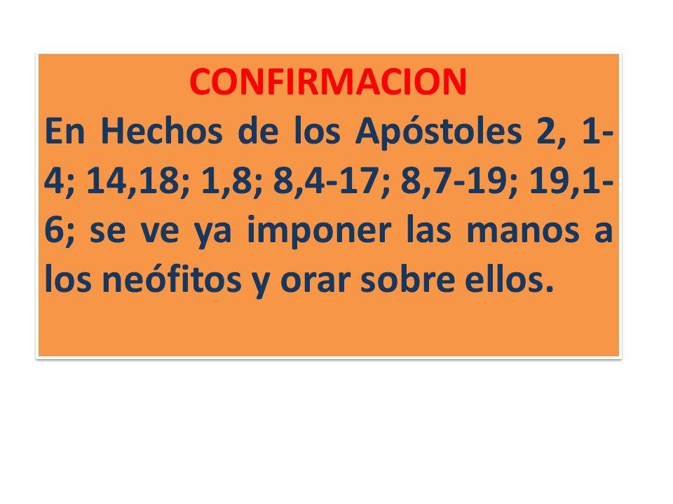 CONFIRMACION En Hechos de los Apóstoles 2, 1- 4; 14,18; 1,8; 8,4-17; 8,7-19; 19,1- 6; se ve ya imponer las manos a los neófitos y orar sobre ellos.