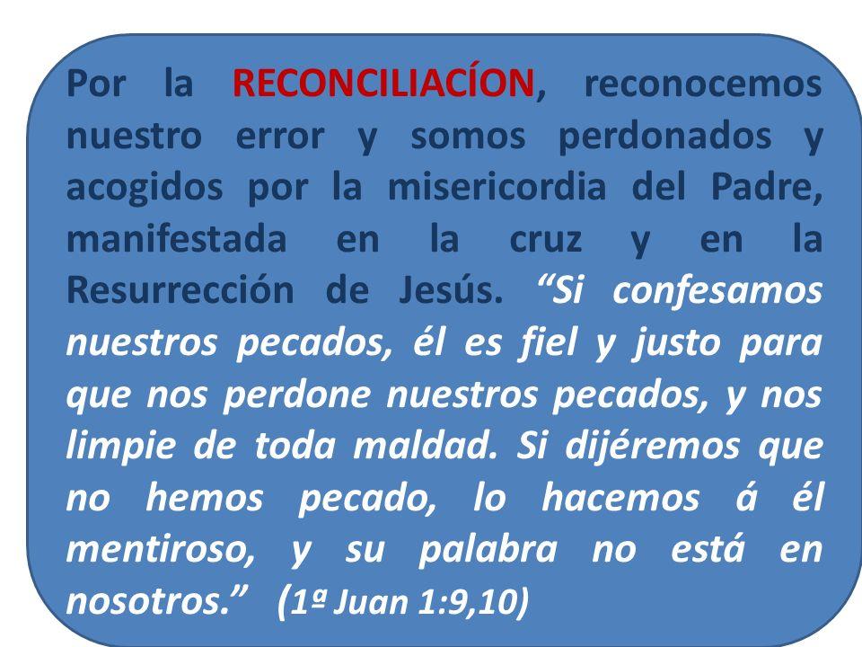 Por la RECONCILIACÍON, reconocemos nuestro error y somos perdonados y acogidos por la misericordia del Padre, manifestada en la cruz y en la Resurrecc