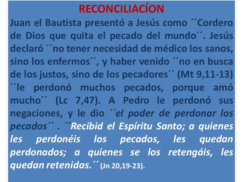 RECONCILIACÍON Juan el Bautista presentó a Jesús como ´´Cordero de Dios que quita el pecado del mundo´´. Jesús declaró ´´no tener necesidad de médico