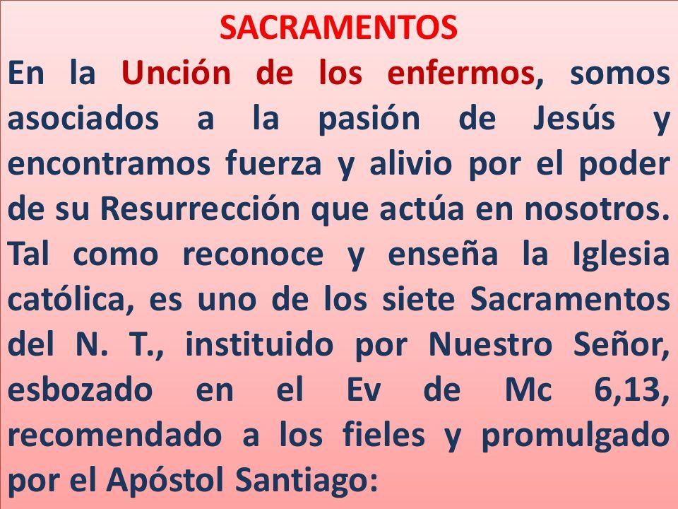 SACRAMENTOS En la Unción de los enfermos, somos asociados a la pasión de Jesús y encontramos fuerza y alivio por el poder de su Resurrección que actúa en nosotros.