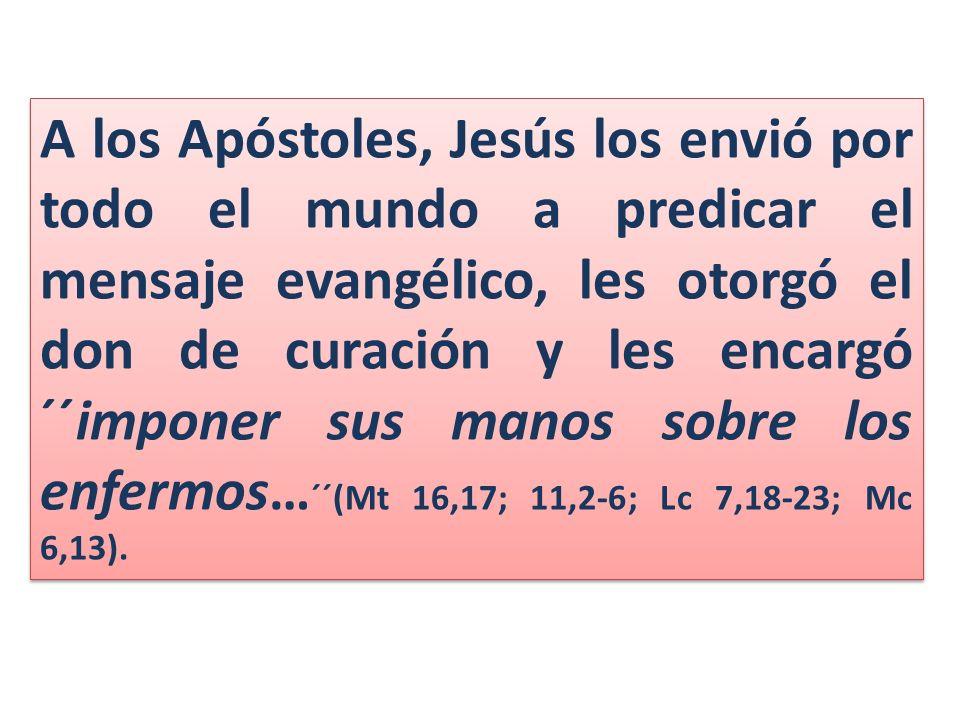 A los Apóstoles, Jesús los envió por todo el mundo a predicar el mensaje evangélico, les otorgó el don de curación y les encargó ´´imponer sus manos sobre los enfermos… ´´(Mt 16,17; 11,2-6; Lc 7,18-23; Mc 6,13).