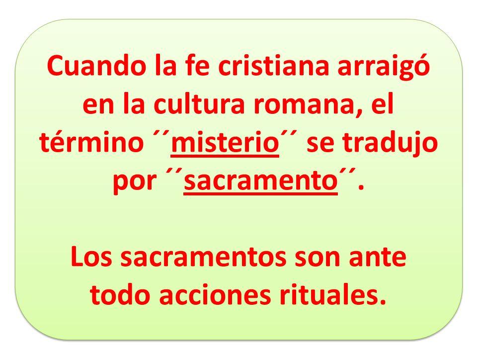 Cuando la fe cristiana arraigó en la cultura romana, el término ´´misterio´´ se tradujo por ´´sacramento´´. Los sacramentos son ante todo acciones rit