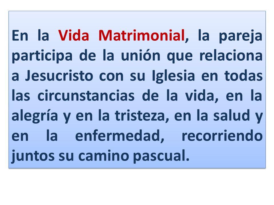 En la Vida Matrimonial, la pareja participa de la unión que relaciona a Jesucristo con su Iglesia en todas las circunstancias de la vida, en la alegrí