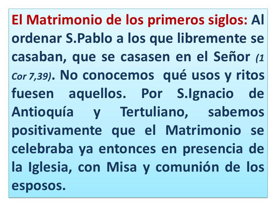 El Matrimonio de los primeros siglos: Al ordenar S.Pablo a los que libremente se casaban, que se casasen en el Señor (1 Cor 7,39). No conocemos qué us
