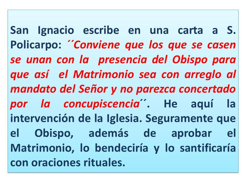 San Ignacio escribe en una carta a S. Policarpo: ´´Conviene que los que se casen se unan con la presencia del Obispo para que así el Matrimonio sea co