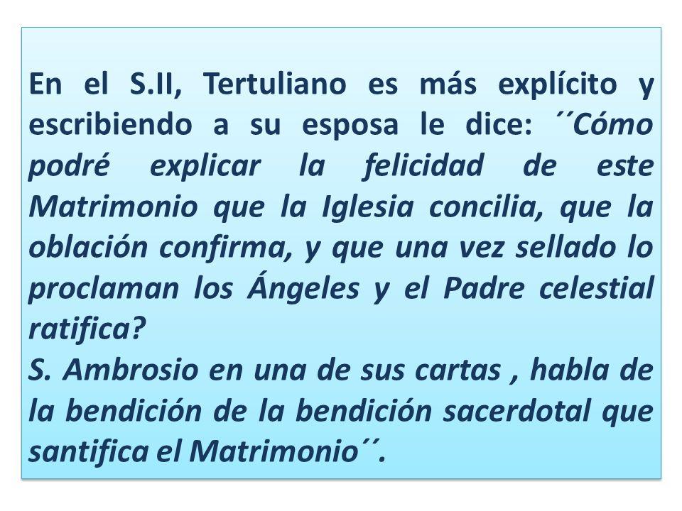 En el S.II, Tertuliano es más explícito y escribiendo a su esposa le dice: ´´Cómo podré explicar la felicidad de este Matrimonio que la Iglesia concilia, que la oblación confirma, y que una vez sellado lo proclaman los Ángeles y el Padre celestial ratifica.