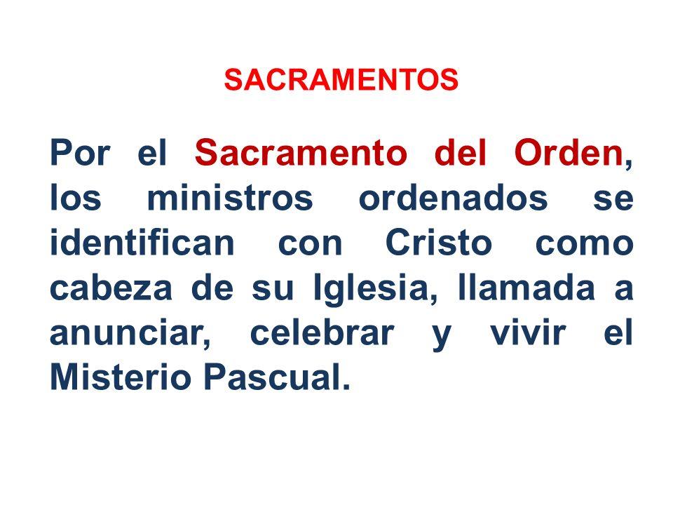 SACRAMENTOS Por el Sacramento del Orden, los ministros ordenados se identifican con Cristo como cabeza de su Iglesia, llamada a anunciar, celebrar y v