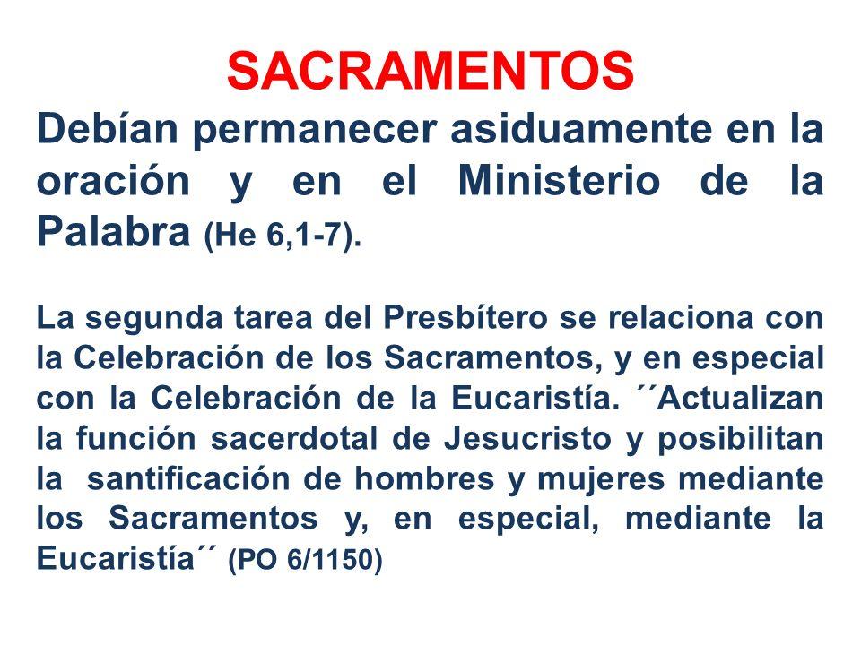 SACRAMENTOS Debían permanecer asiduamente en la oración y en el Ministerio de la Palabra (He 6,1-7). La segunda tarea del Presbítero se relaciona con