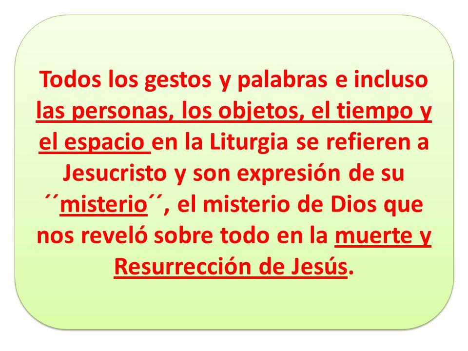 Todos los gestos y palabras e incluso las personas, los objetos, el tiempo y el espacio en la Liturgia se refieren a Jesucristo y son expresión de su