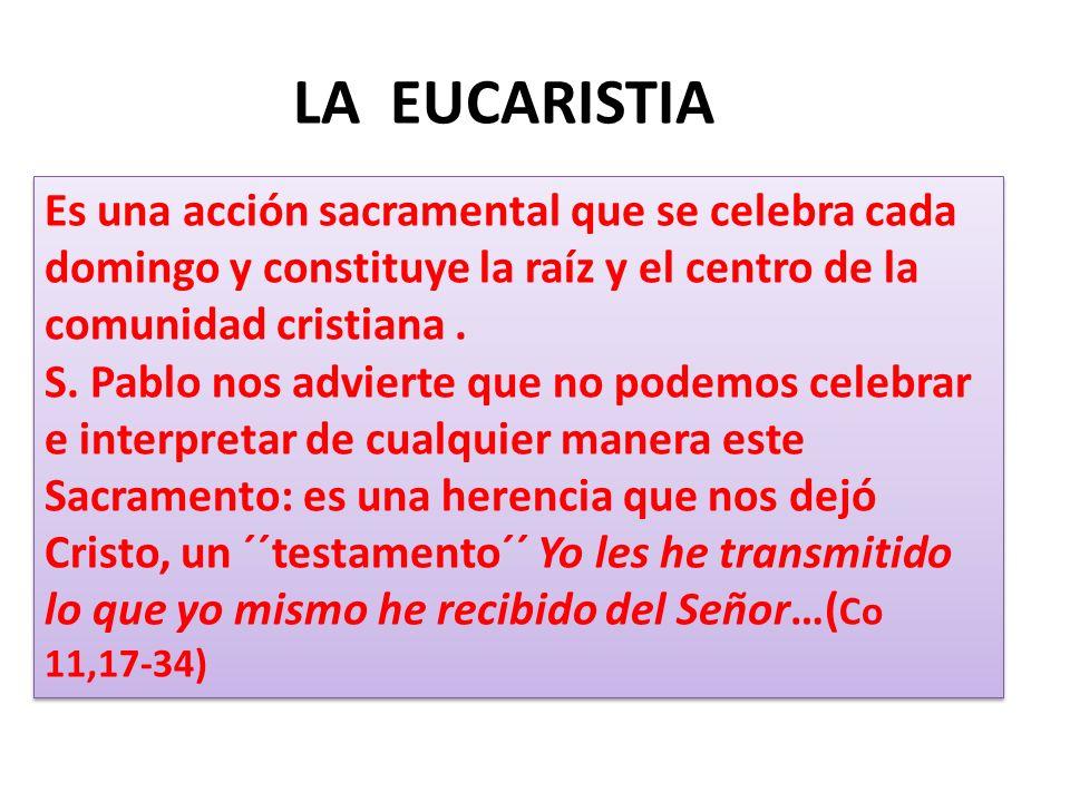 LA EUCARISTIA Es una acción sacramental que se celebra cada domingo y constituye la raíz y el centro de la comunidad cristiana.