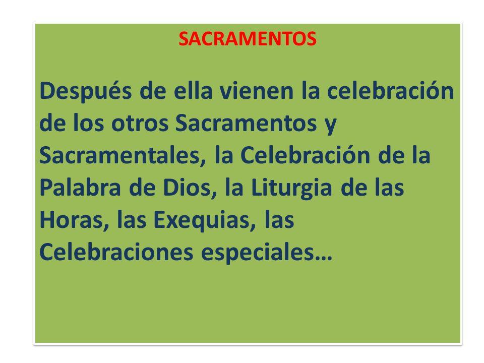 SACRAMENTOS Después de ella vienen la celebración de los otros Sacramentos y Sacramentales, la Celebración de la Palabra de Dios, la Liturgia de las Horas, las Exequias, las Celebraciones especiales… SACRAMENTOS Después de ella vienen la celebración de los otros Sacramentos y Sacramentales, la Celebración de la Palabra de Dios, la Liturgia de las Horas, las Exequias, las Celebraciones especiales…