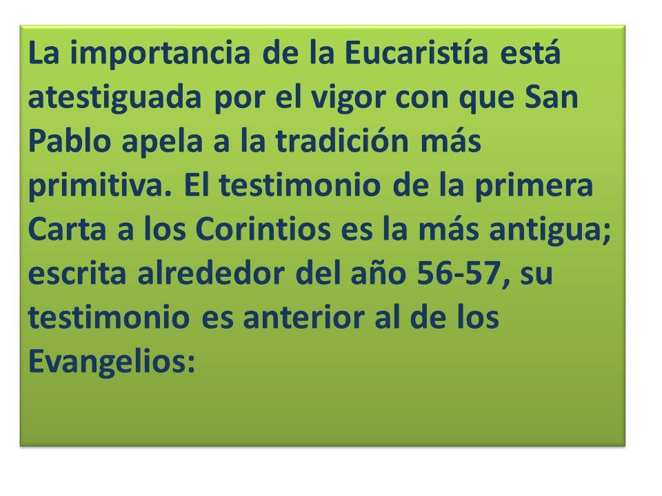 La importancia de la Eucaristía está atestiguada por el vigor con que San Pablo apela a la tradición más primitiva. El testimonio de la primera Carta