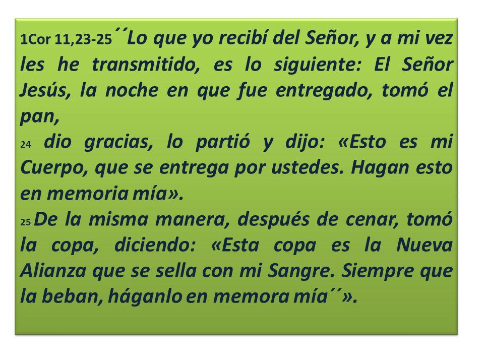 1Cor 11,23-25 ´´ Lo que yo recibí del Señor, y a mi vez les he transmitido, es lo siguiente: El Señor Jesús, la noche en que fue entregado, tomó el pan, 24 dio gracias, lo partió y dijo: «Esto es mi Cuerpo, que se entrega por ustedes.