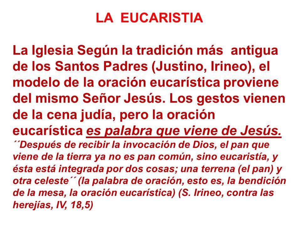 LA EUCARISTIA La Iglesia Según la tradición más antigua de los Santos Padres (Justino, Irineo), el modelo de la oración eucarística proviene del mismo