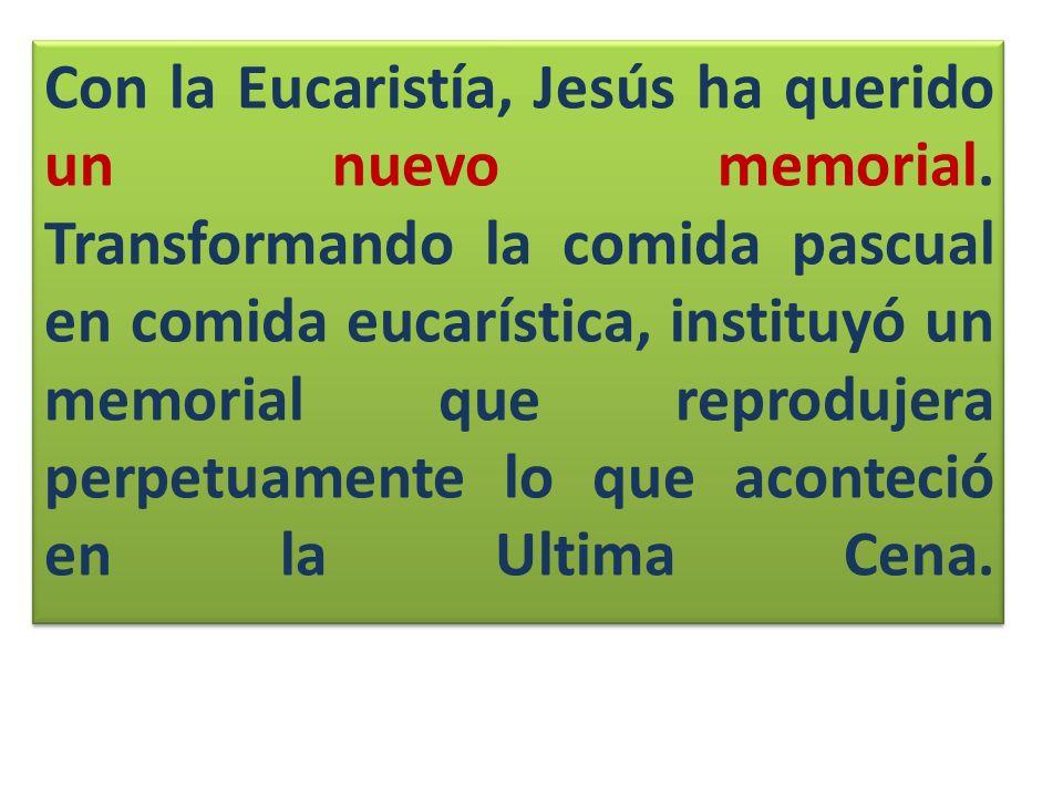 Con la Eucaristía, Jesús ha querido un nuevo memorial. Transformando la comida pascual en comida eucarística, instituyó un memorial que reprodujera pe