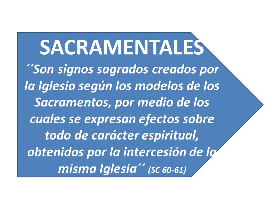 SACRAMENTALES ´´Son signos sagrados creados por la Iglesia según los modelos de los Sacramentos, por medio de los cuales se expresan efectos sobre todo de carácter espiritual, obtenidos por la intercesión de la misma Iglesia´´ (SC 60-61)
