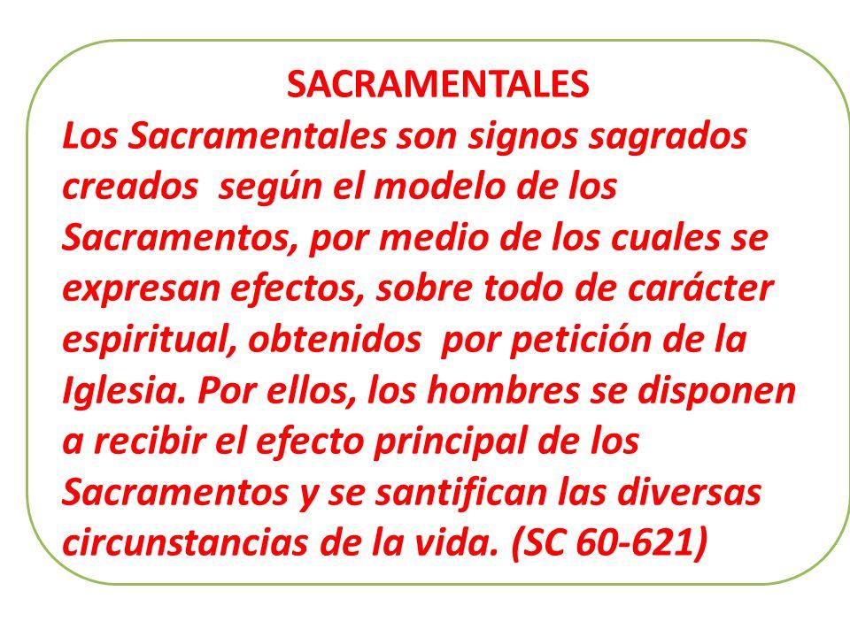 SACRAMENTALES Los Sacramentales son signos sagrados creados según el modelo de los Sacramentos, por medio de los cuales se expresan efectos, sobre todo de carácter espiritual, obtenidos por petición de la Iglesia.